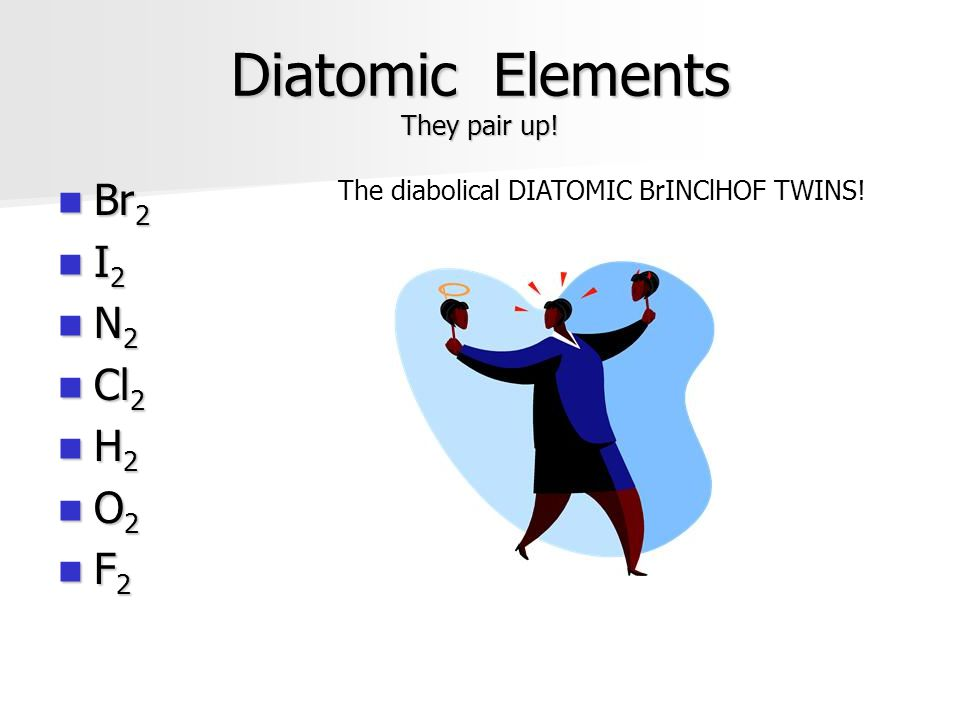 Diatomic Elements They pair up! Br 2 Br 2 I 2 I 2 N 2 N 2 Cl 2 Cl 2 H 2 H 2 O 2 O 2 F 2 F 2 The diabolical DIATOMIC BrINClHOF TWINS!