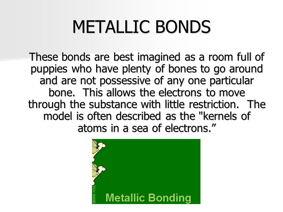 METALLIC BONDS These bonds are best imagined as a room full of puppies who have plenty of bones to go around and are not possessive of any one particu