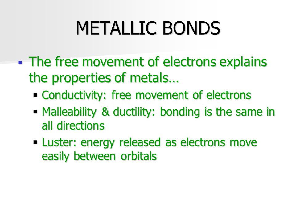 METALLIC BONDS  The free movement of electrons explains the properties of metals…  Conductivity: free movement of electrons  Malleability & ductili