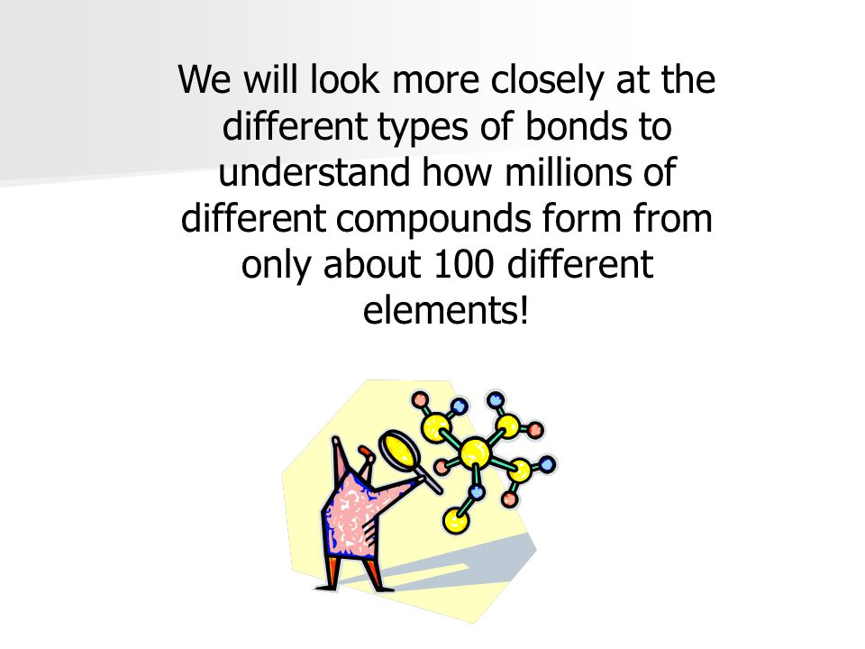 We will look more closely at the different types of bonds to understand how millions of different compounds form from only about 100 different element