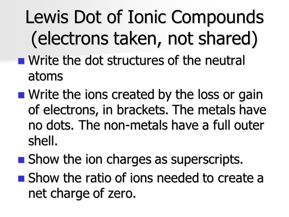 Lewis Dot of Ionic Compounds (electrons taken, not shared) Write the dot structures of the neutral atoms Write the dot structures of the neutral atoms