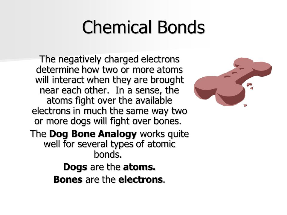 Chemical Bonds The negatively charged electrons determine how two or more atoms will interact when they are brought near each other. In a sense, the a