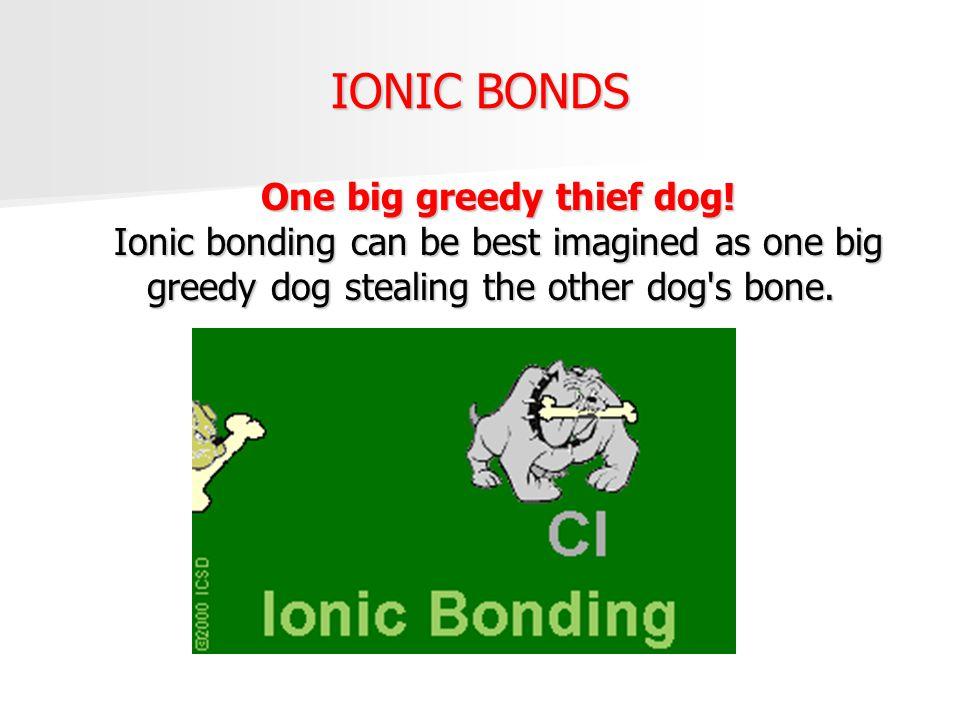 IONIC BONDS One big greedy thief dog! Ionic bonding can be best imagined as one big greedy dog stealing the other dog's bone. One big greedy thief dog