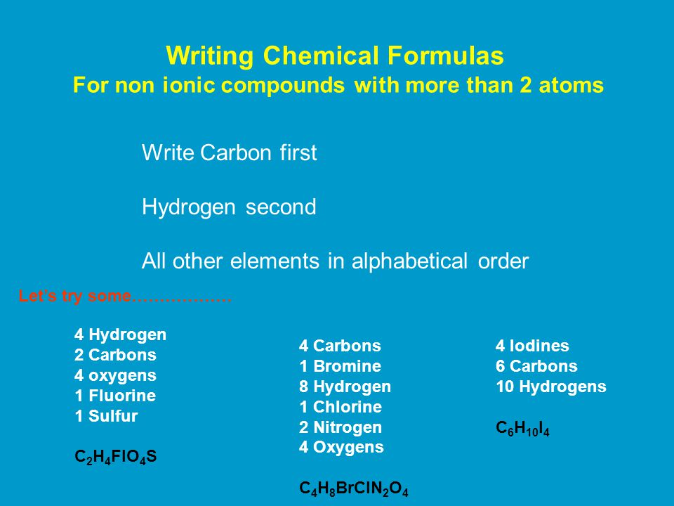 Writing Chemical Formulas For non ionic compounds with more than 2 atoms Write Carbon first Hydrogen second All other elements in alphabetical order 4 Hydrogen 2 Carbons 4 oxygens 1 Fluorine 1 Sulfur C 2 H 4 FlO 4 S 4 Carbons 1 Bromine 8 Hydrogen 1 Chlorine 2 Nitrogen 4 Oxygens C 4 H 8 BrClN 2 O 4 Let's try some……………… 4 Iodines 6 Carbons 10 Hydrogens C 6 H 10 I 4