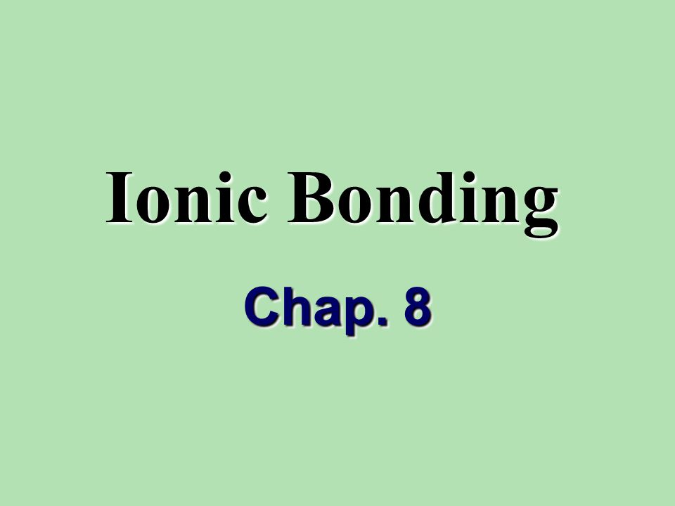 Ionic Bonding Chap. 8