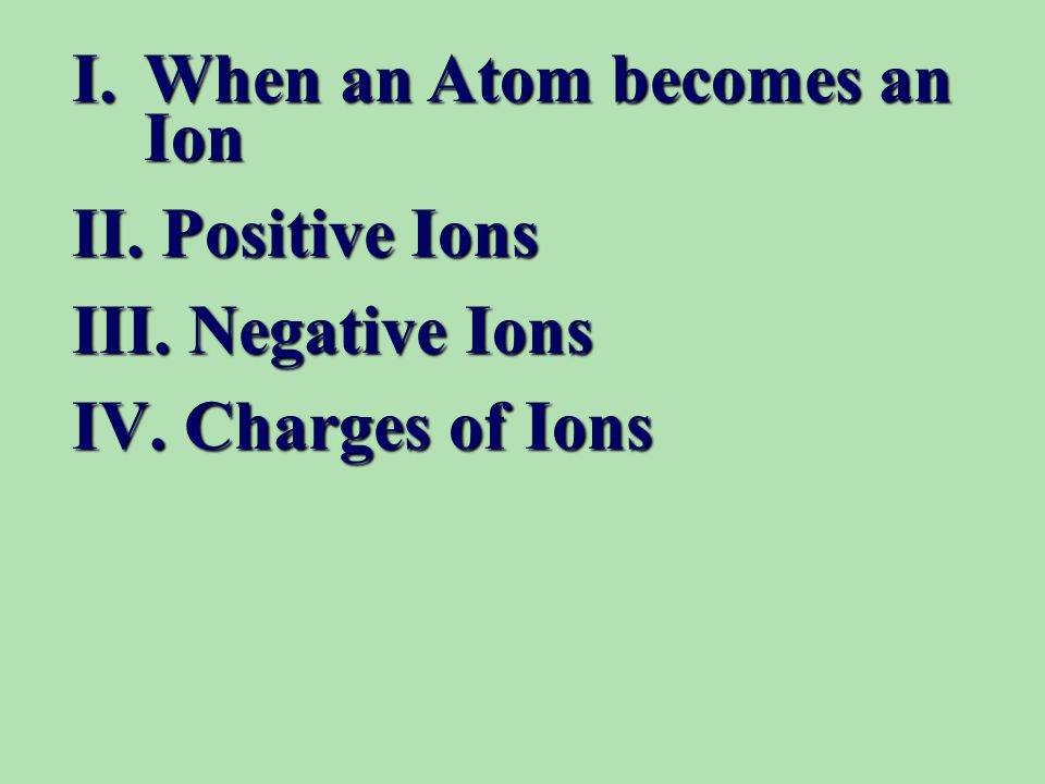 I.When an Atom becomes an Ion II. Positive Ions III. Negative Ions IV. Charges of Ions