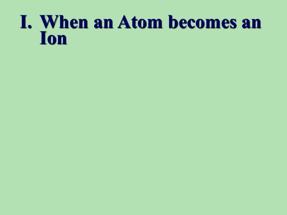 I.When an Atom becomes an Ion
