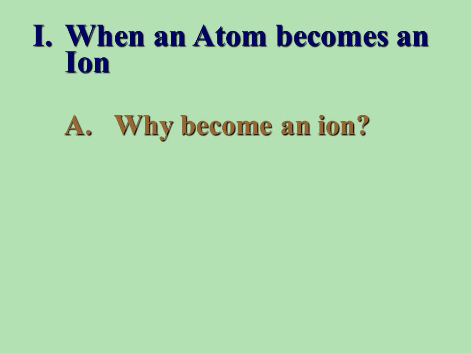 A.Why become an ion? I.When an Atom becomes an Ion