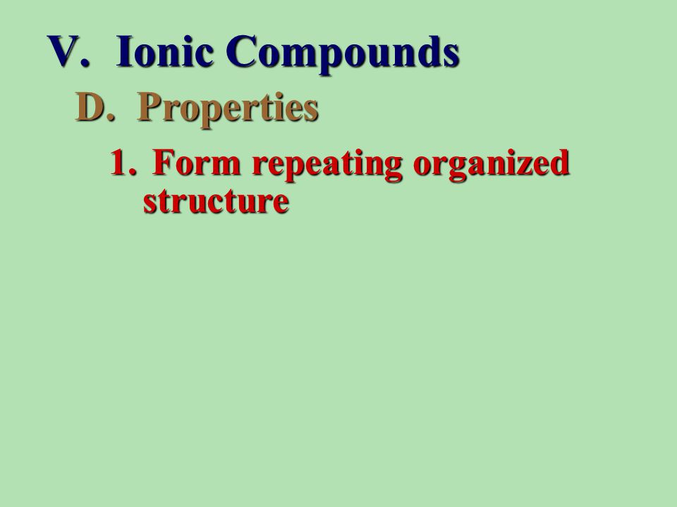D. Properties 1. Form repeating organized structure V. Ionic Compounds