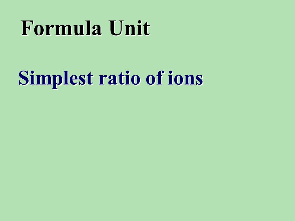 Formula Unit Simplest ratio of ions