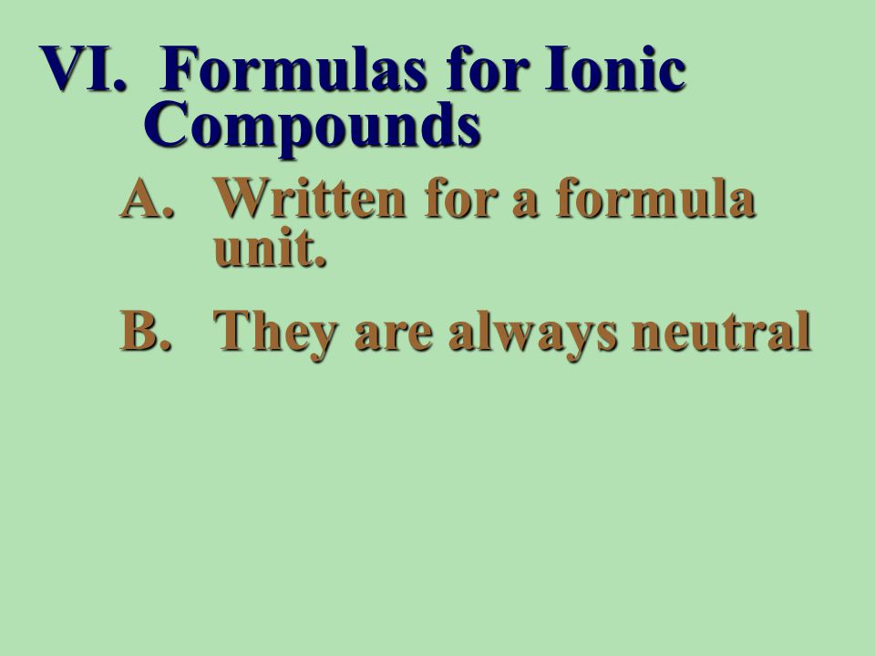 A.Written for a formula unit. B.They are always neutral VI. Formulas for Ionic Compounds