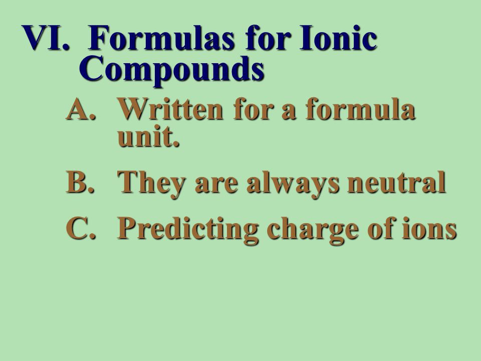 A.Written for a formula unit. B.They are always neutral C.Predicting charge of ions VI.