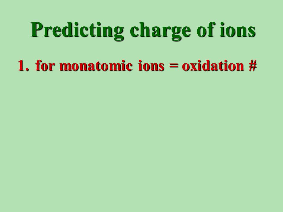 Predicting charge of ions 1. for monatomic ions = oxidation #