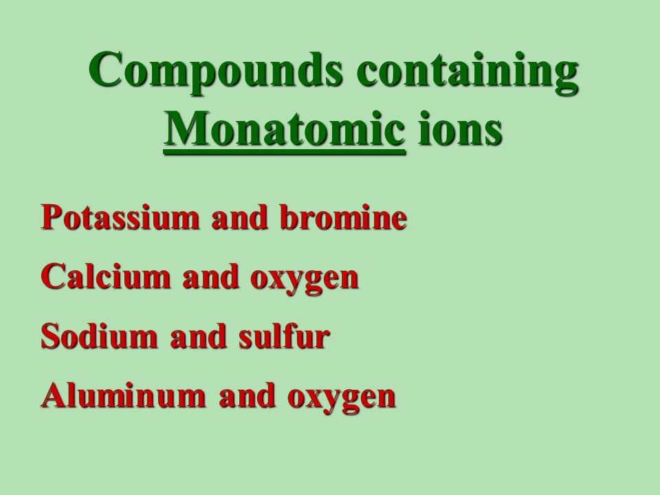 Compounds containing Monatomic ions Potassium and bromine Calcium and oxygen Sodium and sulfur Aluminum and oxygen