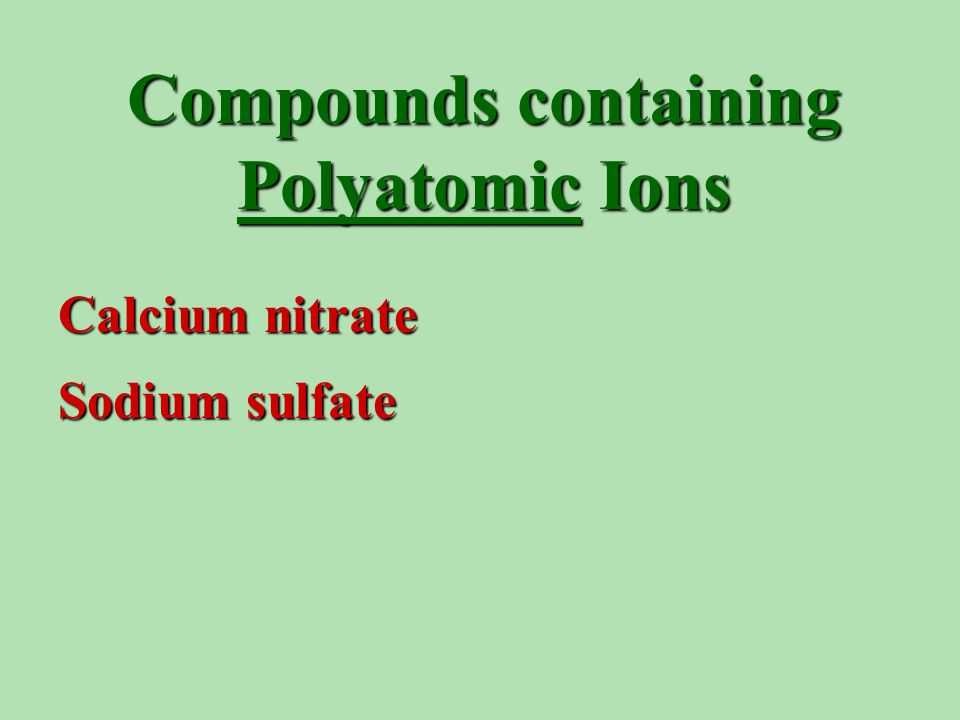 Compounds containing Polyatomic Ions Calcium nitrate Sodium sulfate