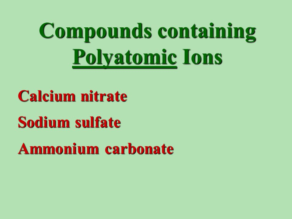 Compounds containing Polyatomic Ions Calcium nitrate Sodium sulfate Ammonium carbonate