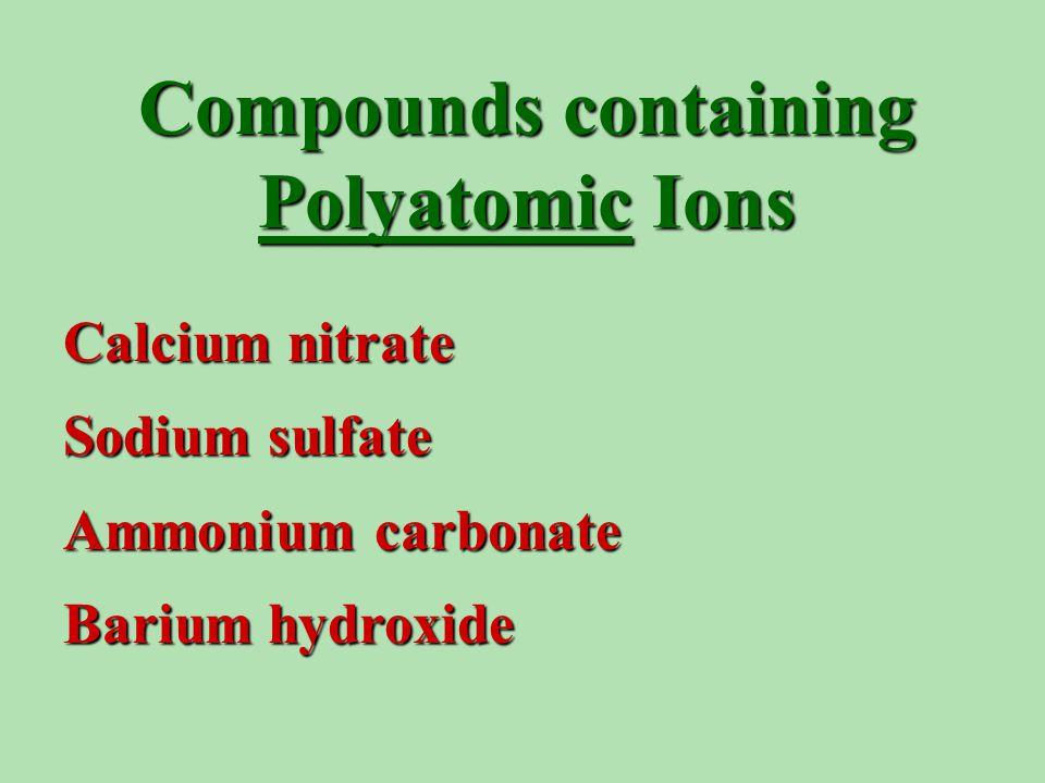 Compounds containing Polyatomic Ions Calcium nitrate Sodium sulfate Ammonium carbonate Barium hydroxide