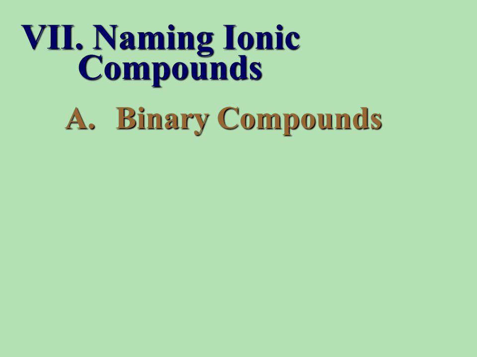 A.Binary Compounds VII. Naming Ionic Compounds