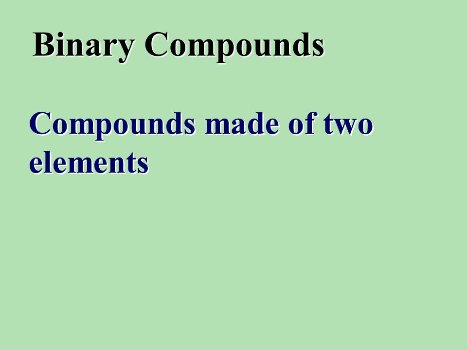 Binary Compounds Compounds made of two elements