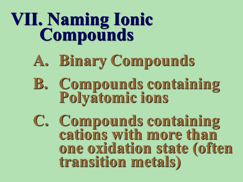 A.Binary Compounds B.Compounds containing Polyatomic ions C.Compounds containing cations with more than one oxidation state (often transition metals) VII.