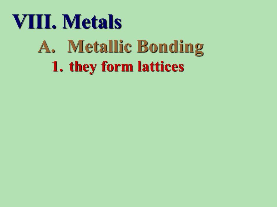 1. they form lattices A.Metallic Bonding VIII. Metals
