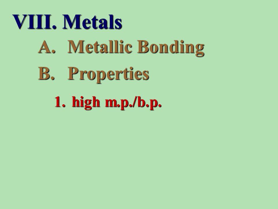 A.Metallic Bonding B.Properties 1. high m.p./b.p. VIII. Metals