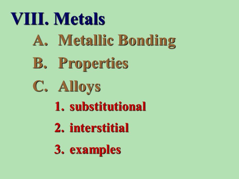 A.Metallic Bonding B.Properties C.Alloys 1. substitutional 2. interstitial 3. examples VIII. Metals