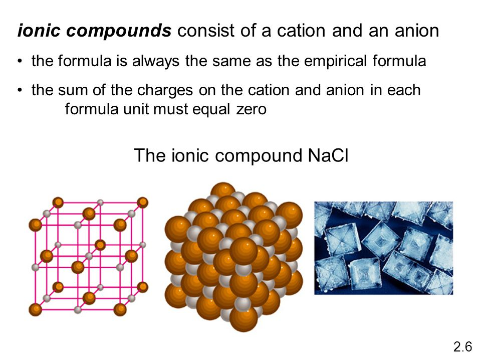 ionic compounds consist of a cation and an anion the formula is always the same as the empirical formula the sum of the charges on the cation and anion in each formula unit must equal zero The ionic compound NaCl 2.6