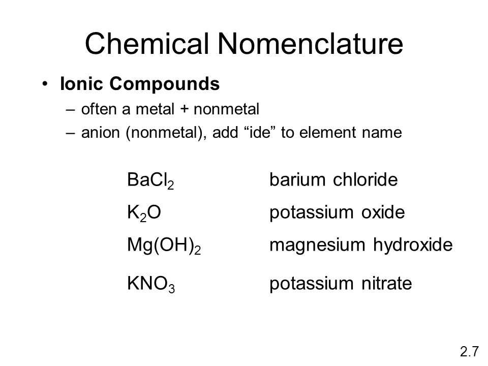 Chemical Nomenclature Ionic Compounds –often a metal + nonmetal –anion (nonmetal), add ide to element name BaCl 2 barium chloride K2OK2O potassium oxide Mg(OH) 2 magnesium hydroxide KNO 3 potassium nitrate 2.7
