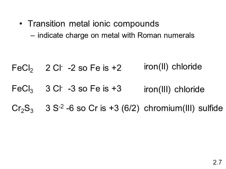 Transition metal ionic compounds –indicate charge on metal with Roman numerals FeCl 2 2 Cl - -2 so Fe is +2 iron(II) chloride FeCl 3 3 Cl - -3 so Fe is +3 iron(III) chloride Cr 2 S 3 3 S -2 -6 so Cr is +3 (6/2)chromium(III) sulfide 2.7