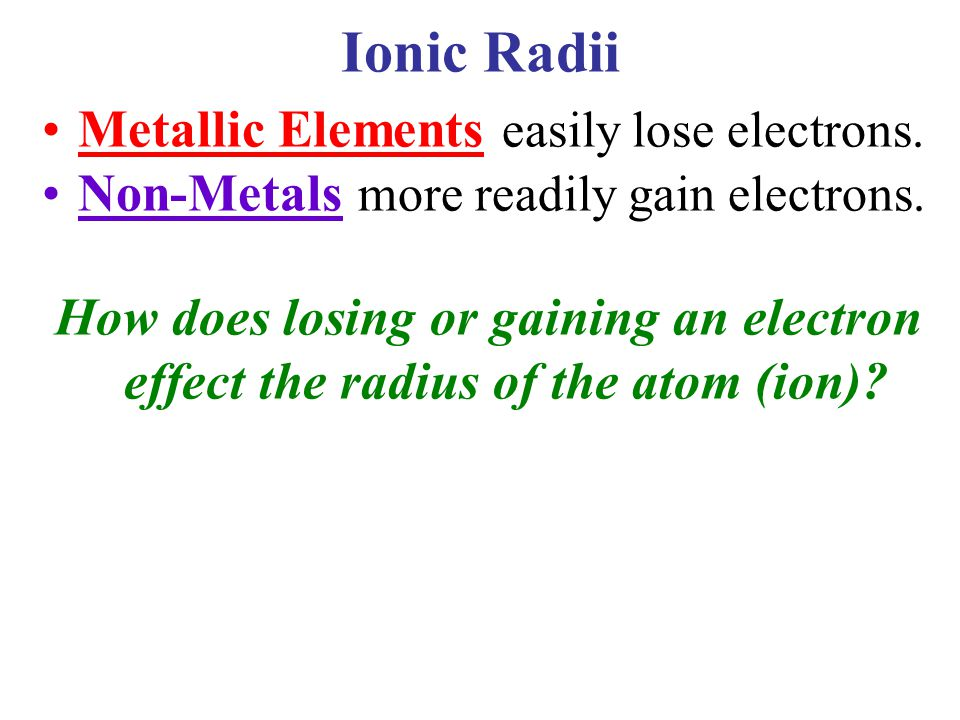 Ionic Radii Metallic Elements easily lose electrons. Non-Metals more readily gain electrons. How does losing or gaining an electron effect the radius