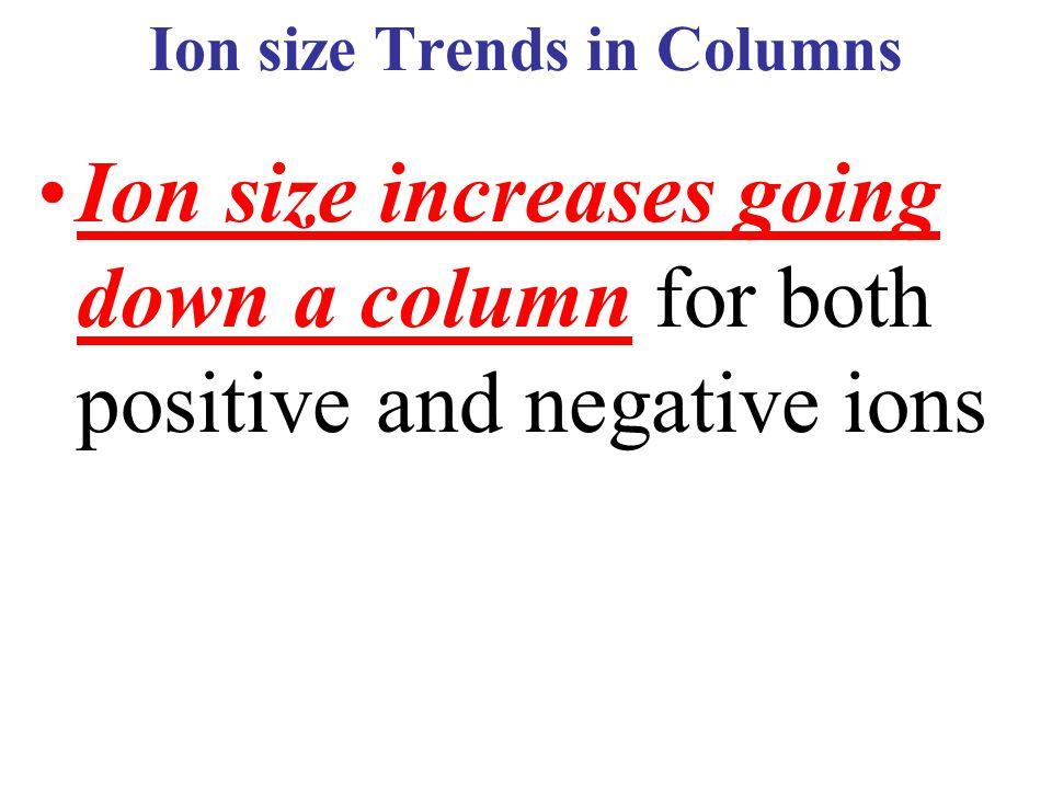 Ion size Trends in Columns Ion size increases going down a column for both positive and negative ions
