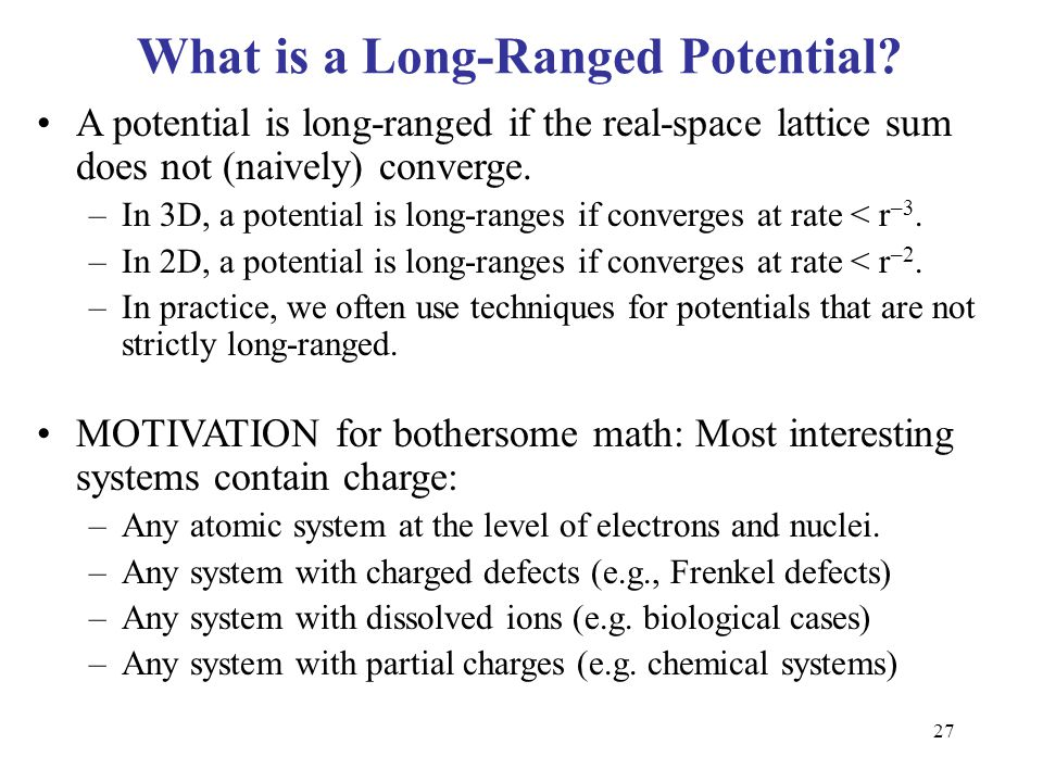 27 What is a Long-Ranged Potential? A potential is long-ranged if the real-space lattice sum does not (naively) converge. –In 3D, a potential is long-