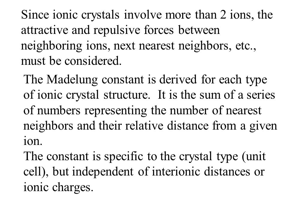 The Madelung constant is derived for each type of ionic crystal structure. It is the sum of a series of numbers representing the number of nearest nei