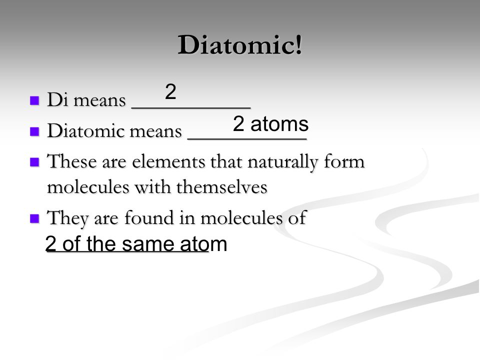 Diatomic! Di means ___________ Di means ___________ Diatomic means ___________ Diatomic means ___________ These are elements that naturally form molec
