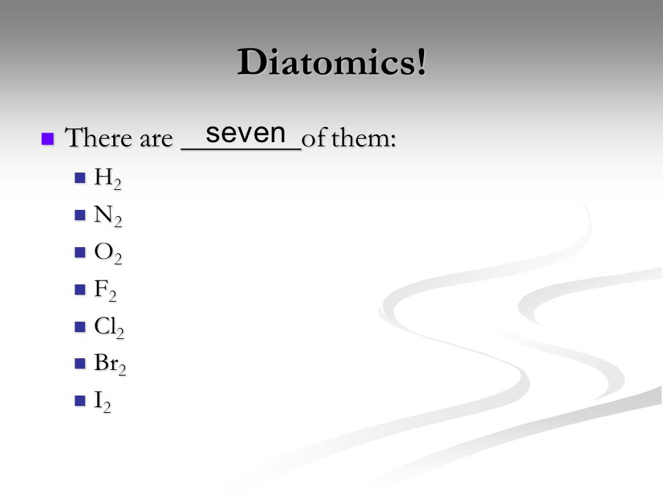 Diatomics! There are ________of them: There are ________of them: H 2 H 2 N 2 N 2 O 2 O 2 F 2 F 2 Cl 2 Cl 2 Br 2 Br 2 I 2 I 2 seven