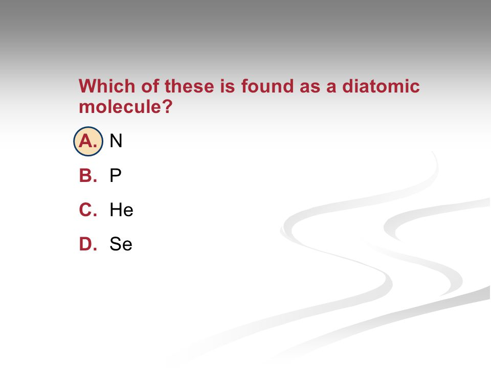 Which of these is found as a diatomic molecule? A.N B.P C.He D.Se
