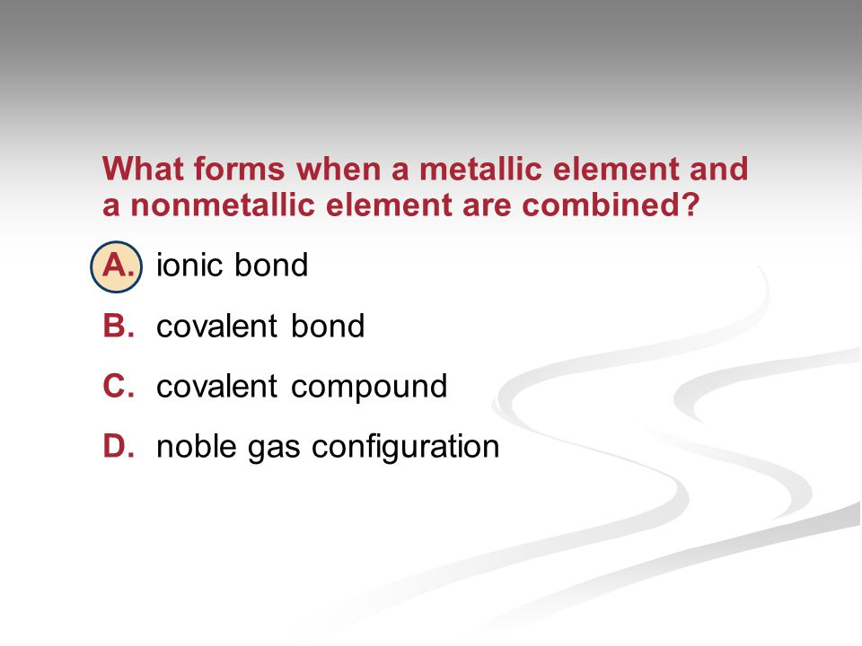 What forms when a metallic element and a nonmetallic element are combined.