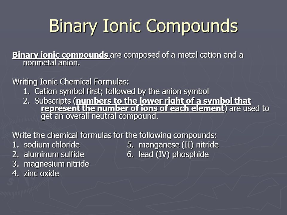 Binary Ionic Compounds Binary ionic compounds are composed of a metal cation and a nonmetal anion.