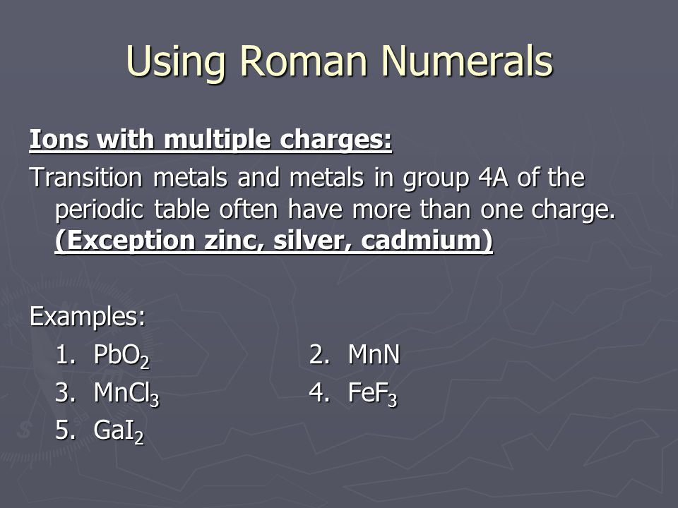 Using Roman Numerals Ions with multiple charges: Transition metals and metals in group 4A of the periodic table often have more than one charge.