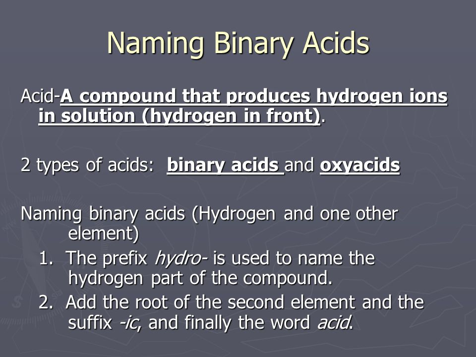Naming Binary Acids Acid-A compound that produces hydrogen ions in solution (hydrogen in front).