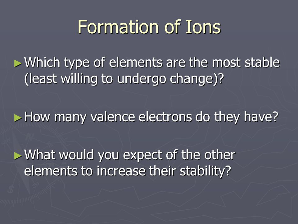 Formation of Ions ► Which type of elements are the most stable (least willing to undergo change).