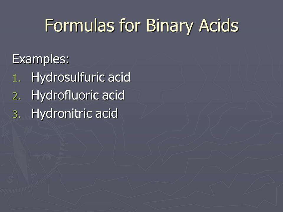 Formulas for Binary Acids Examples: 1. Hydrosulfuric acid 2. Hydrofluoric acid 3. Hydronitric acid
