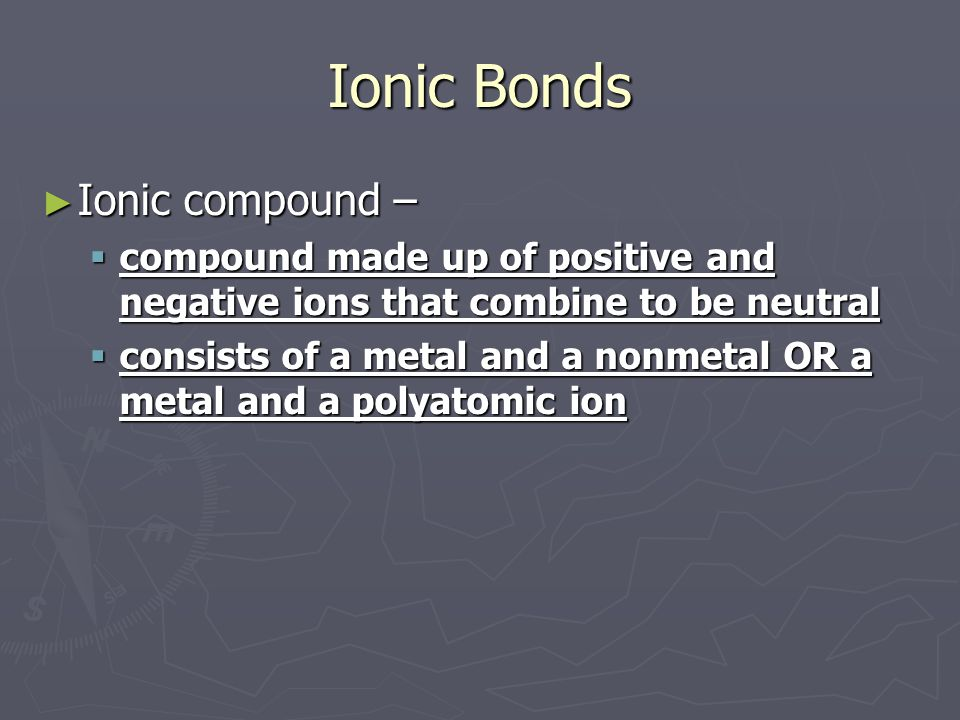 Ionic Bonds ► Ionic compound –  compound made up of positive and negative ions that combine to be neutral  consists of a metal and a nonmetal OR a metal and a polyatomic ion