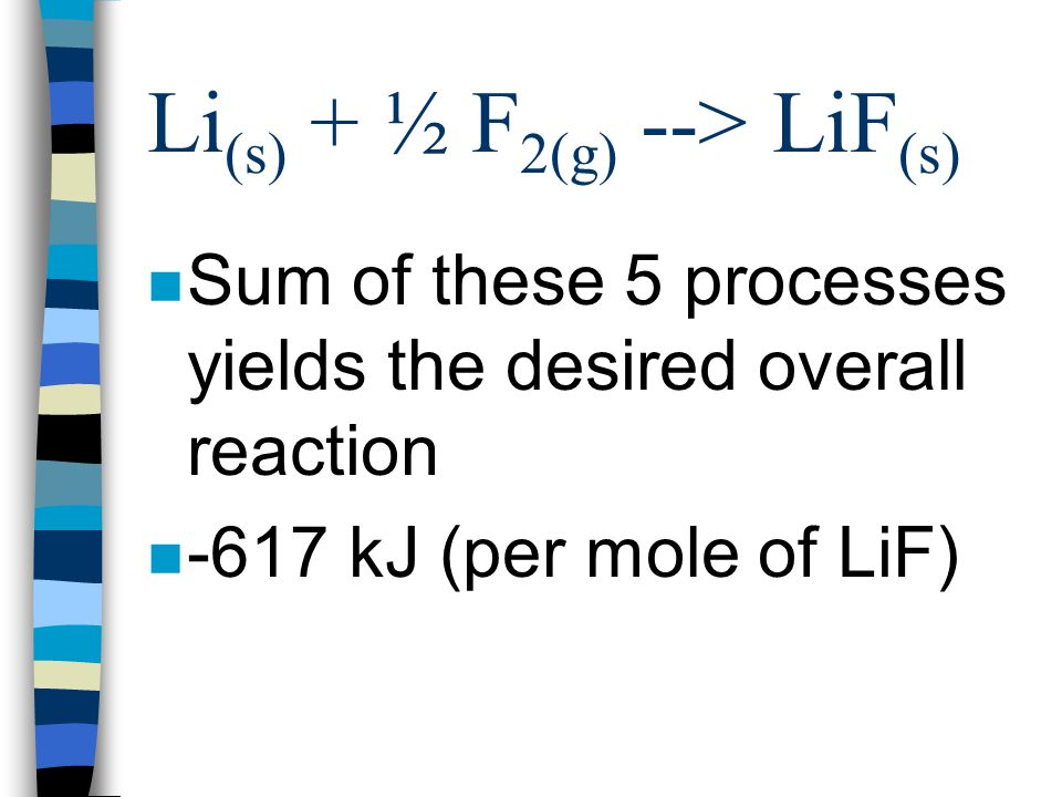 Li (s) + ½ F 2(g) --> LiF (s) n Formation of LiF (s) n Lattice energy n Li + (g) + F - (g) --> LiF (s) n Lattice energy = -1047 kJ/mol
