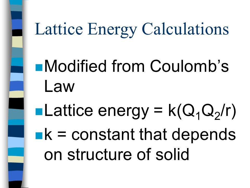 Lattice Energy Calculations n Lattice energy is important in contributing to the stability of the compounds