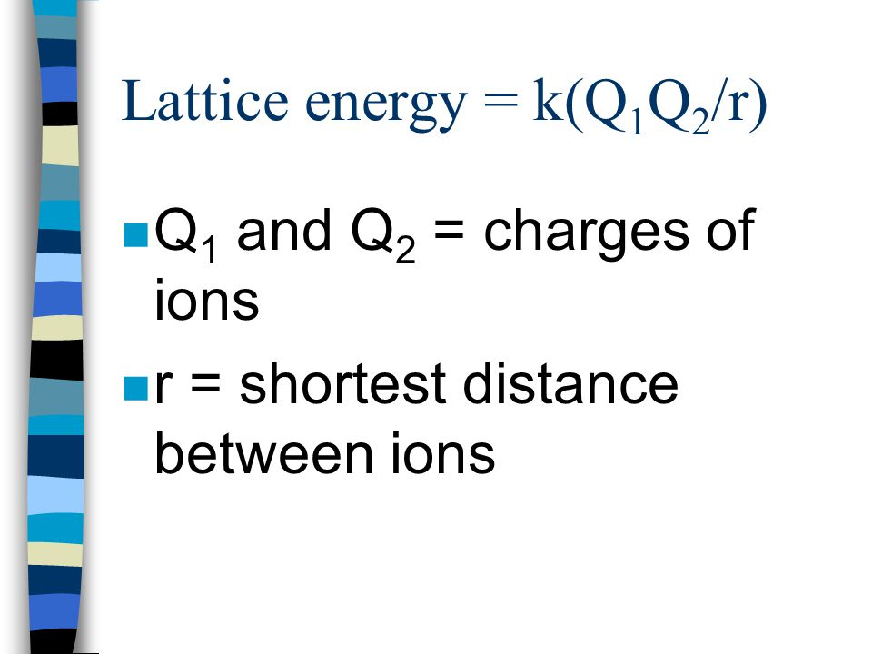Lattice Energy Calculations n Modified from Coulomb's Law n Lattice energy = k(Q 1 Q 2 /r) n k = constant that depends on structure of solid