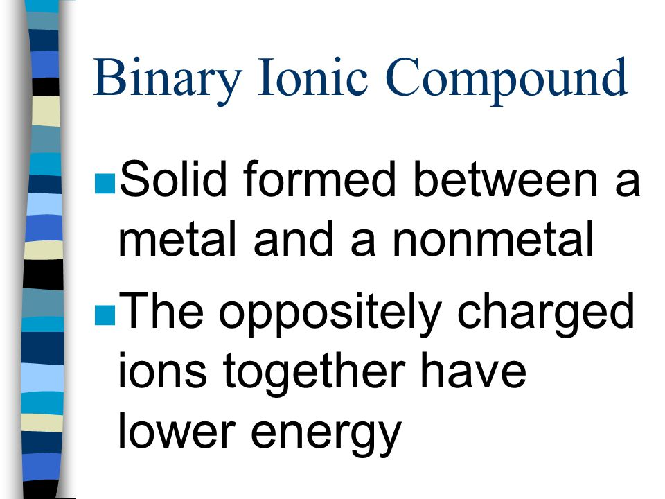 Binary Ionic Compound n Binary- two n Ionic- ions n Compound- joined together