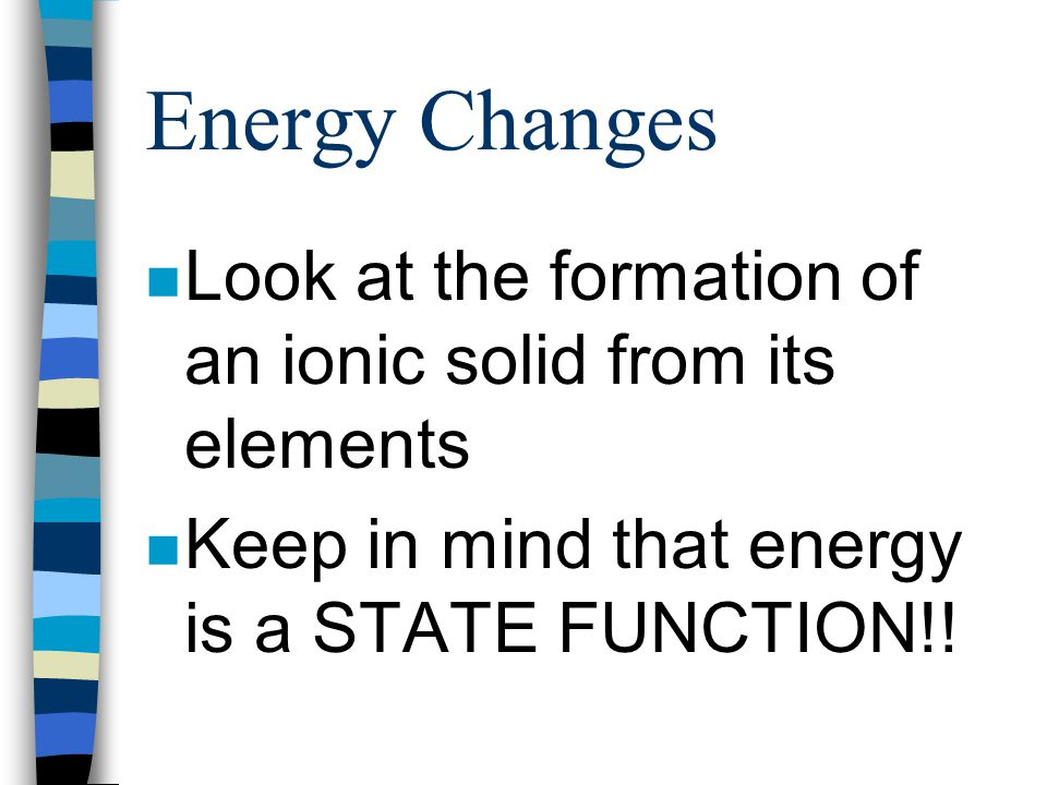 Lattice Energy n The energy released when an ionic solid is formed n M + (g) + X - (g) --> MX (s) n Sign will be negative b/c process is exothermic