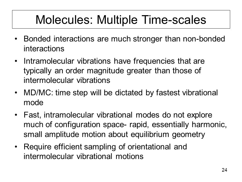 24 Molecules: Multiple Time-scales Bonded interactions are much stronger than non-bonded interactions Intramolecular vibrations have frequencies that